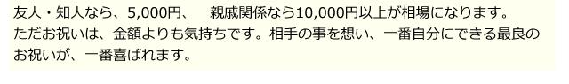 友人・知人なら、5,000円、 親戚関係なら10,000円以上が相場になります。ただお祝いは、金額よりも気持ちです。相手の事を想い、一番自分にできる最良のお祝いが、一番喜ばれます。